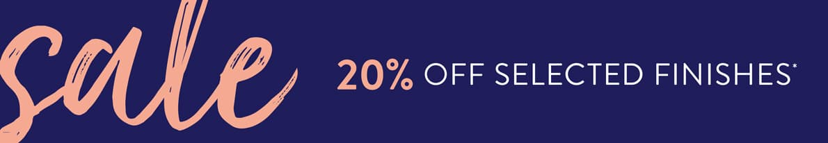 Spring Sale now on. 20% off selected finishes.