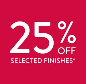 Sale now on. 25% off selected finishes.